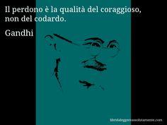 Aforisma di Gandhi , Il perdono è la qualità del coraggioso, non del codardo.