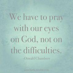 Pray with your eyes on God!  Pray in faith, not fear.