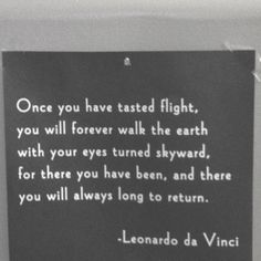 Once you have tasted flight, you will forever walk the earth with your eyes turned skyward, for there you have been, and there you will always long to return. - Leonardo da Vinci
