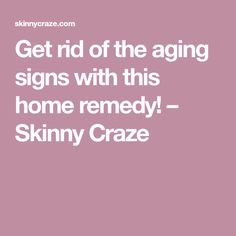 Get rid of the aging signs with this home remedy! – Skinny Craze