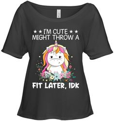 I Am Cute Might Throw A Fit Later IDK Unicorn Funny Slouchy Tee Women Outfit Funny Sassy Sayings Unicorn Slouchy Tee Womens Fashion