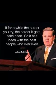 If for a while the harder you try, the harder it gets, take heart. So it has been with the best people who ever lived. #lds #quote Jeffrey R Holland