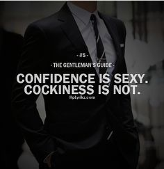 """""""Confidence is sexy.  Cockiness is not.""""  - The Gentleman's Guide."""
