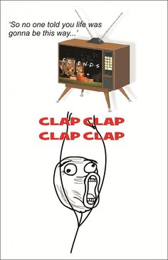 Friends TV show...the clapping at the beginning, I DO THAT! Hahahaha