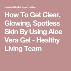 How To Get Clear, Glowing, Spotless Skin By Using Aloe Vera Gel - Healthy Living Team