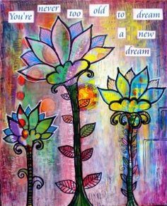 Life In Color | Youre Never too old to Dream a New dream…18 x 24 acrylic and paper collage..inspiration flowers garden