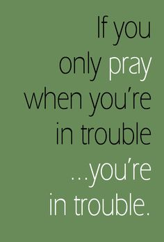 Pray always. He is NOT an 'on demand only' God! He wants our total devotion.