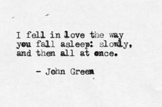 """""""I fell in love the way you fall asleep: slowly, and then all at once."""" - John Green"""