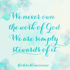 We never own the work of God, we are simply stewards of it.