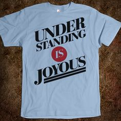 UNDERSTANDING IS JOYOUS - Text Tees Say Anything - Skreened T-shirts, Organic Shirts, Hoodies, Kids Tees, Baby One-Pieces and Tote Bags Custom T-Shirts, Organic Shirts, Hoodies, Novelty Gifts, Kids Apparel, Baby One-Pieces | Skreened - Ethical Custom Apparel