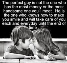 The perfect guy is not the one who has the most money or the most handsome one you'll meet.  He is the one who knows how to make you smile and will take care of you each and everyday until the end of time. by anastasia