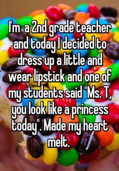 """I'm  a 2nd grade teacher and today I decided to dress up a little and wear lipstick and one of my students said ""Ms. T, you look like a princess today"". Made my heart melt. """