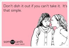 Don't dish it out if you can't take it. It's that simple. #truth #quotes #ecards