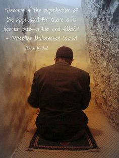 Beware the supplication of the oppressed, for there is none between him and Allah. - Prophet Muhammed.  Do not oppressed, and stop oppression. Oppression is worse than killing. - Prophet Muhammed pbuh