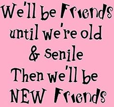 We'll be friends until we're old & senile then we'll