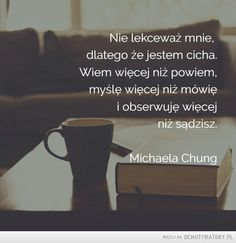 O introwertyku... – Nie lekceważ mnie,dlatego że jestem cicha.Wiem więcej niż powiem,myślę więcej niż mówięi obserwuję więcejniż sądzisz.Michaela Chung