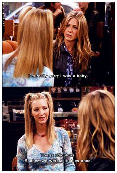 <0> R - I'm really sorry I was a baby. P - That's ridiculous Rachel. we were all babies once. (FRIENDS 7x06)