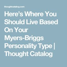 Here's Where You Should Live Based On Your Myers-Briggs Personality Type | Thought Catalog