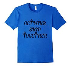 Get Your Ship Together Funny Sailing Tshirt.