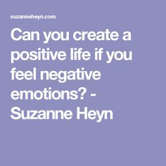Can you create a positive life if you feel negative emotions? - Suzanne Heyn