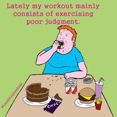 Lately my workout mainly consists of exercising poor judgment.
