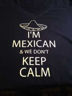 I'm Mexican and we don't keep calm woman's T Shirt by JZLServices, $14.99.  Amazeballs!!!