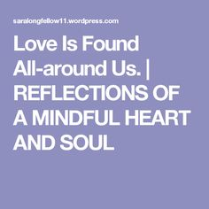 Love Is Found All-around Us. | REFLECTIONS OF A MINDFUL HEART  AND SOUL