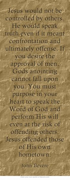 Jesus would not be controlled by others. He would speak truth even if it meant confrontation and ultimately offense. If you desire the approval of men, Gods anointing cannot fall upon you. You must purpose in your heart to speak the Word of God and perform His will even at the risk of offending others. Jesus offended those of His own hometown.