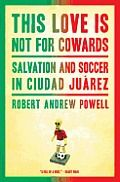 This Love Is Not for Cowards: Salvation and Soccer in Ciudad Ju Rez  by Robert Andrew Powell