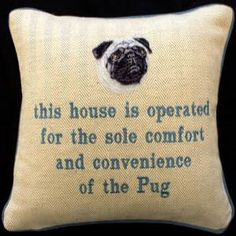 """""""This house is operated for the sole comfort and convenience of the Pug"""" by Fun Cushions"""