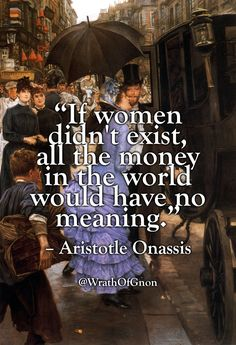 """""""If women didn't exist, all the money in the world would have no meaning.""""  – Aristotle Onassis"""