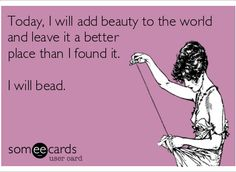 I will add beauty to the world - by beading, of course!