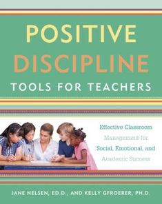 Positive discipline tools for teachers: Effective classroom management for social, emotional, and academic success. (2017). by Jane Nelsen & Kelly Gfroerer