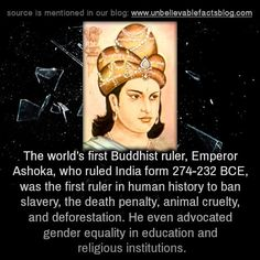 unbelievable-facts:  The world's first Buddhist ruler, Emperor Ashoka, who ruled India form 274-232 BCE, was the first ruler in human history to ban slavery, the death penalty, animal cruelty, and deforestation. He even advocated gender equality in education and religious institutions.