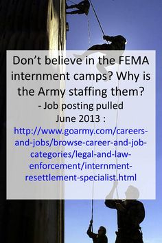 Don't believe in the FEMA internment camps? Why is the Army staffing them? Job posting pulled June 2013: http://www.goarmy.com/careers-and-jobs/browse-career-and-job-categories/legal-and-law-enforcement/internment-resettlement-specialist.html