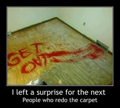 Hilarious! But if it happened to me I'd move immediately lol
