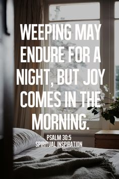 """…weeping may endure for a night, but joy cometh in the morning."" - psalm 30:5"