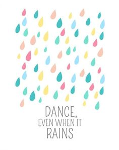 A cute reminder to dance even when it rains.