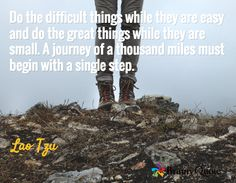 Do the difficult things while they are easy and do the great things while they are small. A journey of a thousand miles must begin with a single step. / Lao Tzu