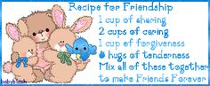 Recipe for Friendship 1 cup of sharing 2 cups of caring 1 cup of forgiveness and hugs of tenderness Mix all these together to make Friends forever.