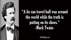 A lie can travel half way around the world while the truth is putting on its shoes. Mark Twain
