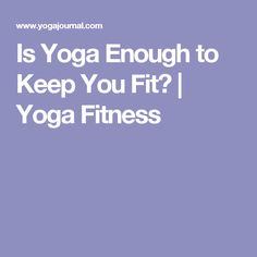Is Yoga Enough to Keep You Fit? | Yoga Fitness