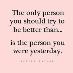 """The only person you should try to be better than... is the person you were yesterday."""