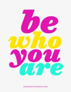 To whomever is reading this, be who you are my friend because you're beautiful!