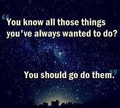 You know all those things you've wanted to do? You should go do them. thedailyquotes.com