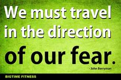 """""""We must travel in the direction of our fear."""""""
