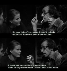 Manhattan - Woody AllenI know I don't smoke I don't inhale because it gives you cancer but I look so incredibly handsome with a cigarette that I can't not hold one.