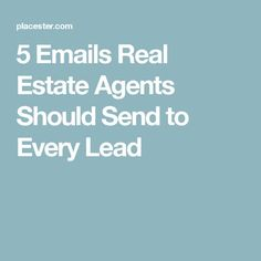 5 Emails Real Estate Agents Should Send to Every Lead
