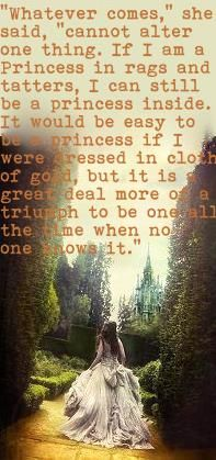 """""""Whatever comes,"""" she said, """"cannot alter one thing. If I am a Princess in rags and tatters, I can still be a princess inside. It would be easy to be a princess if I were dressed in cloth of gold, but it is a great deal more of a triumph to be one all the time when no knows it""""."""