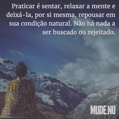 """""""Reconhecendo que a natureza intrínseca de cada ser é a liberdade e a iluminação  a mesma essência do Buda - praticar é sentar relaxar a mente e deixá-la por si mesma repousar em sua condição natural. Não há nada a ser buscado ou rejeitado.""""  Lama Padma Samten"""